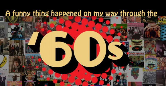 A Funny Thing Happened On My Way Through The '60s!